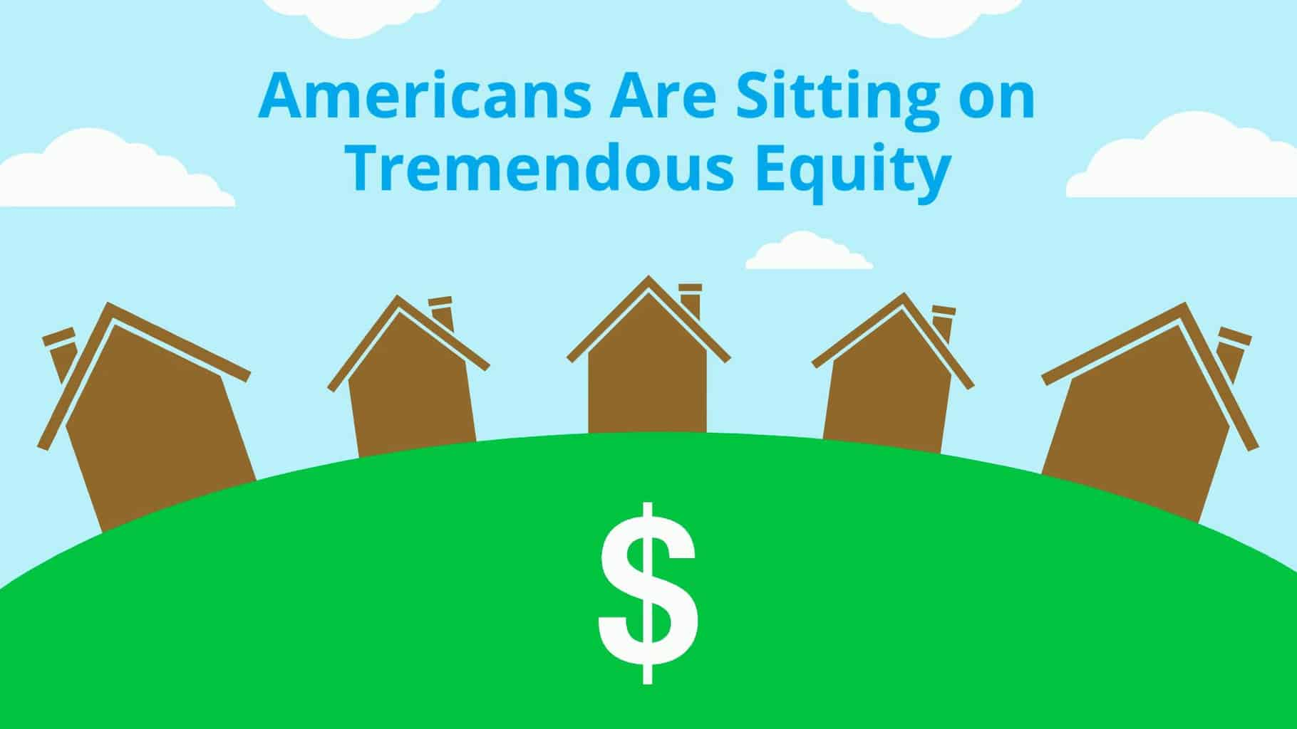 Americans Are Sitting on Tremendous Equity